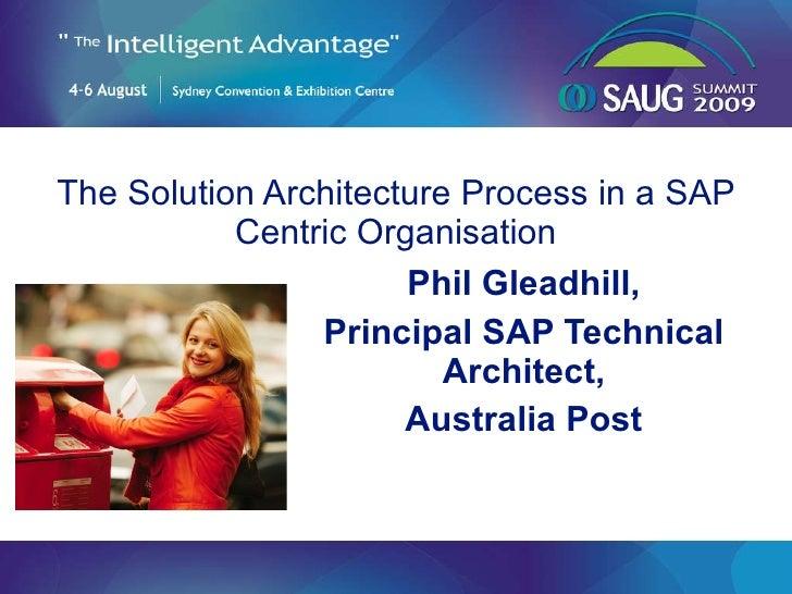 The Solution Architecture Process in a SAP Centric Organisation Phil Gleadhill, Principal SAP Technical Architect, Austral...