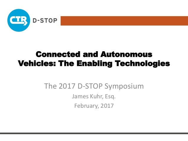 Connected and Autonomous Vehicles: The Enabling Technologies The 2017 D-STOP Symposium James Kuhr, Esq. February, 2017