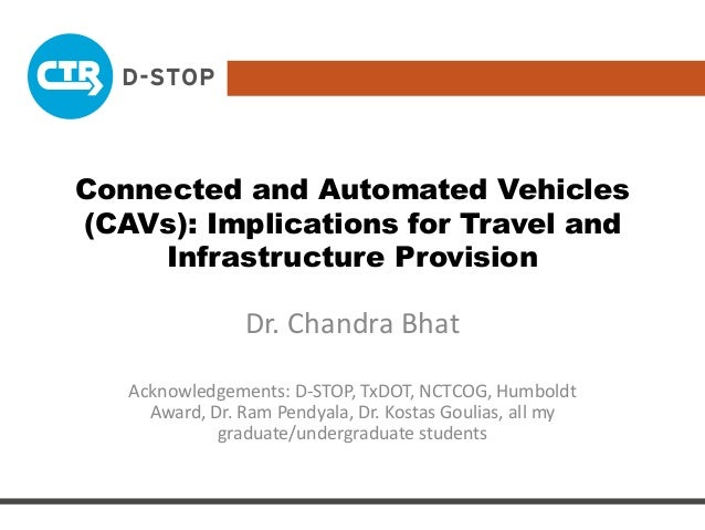 Connected and Automated Vehicles (CAVs): Implications for Travel and Infrastructure Provision Dr. Chandra Bhat Acknowledge...