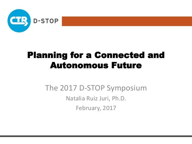 Planning for a Connected and Autonomous Future The 2017 D-STOP Symposium Natalia Ruiz Juri, Ph.D. February, 2017