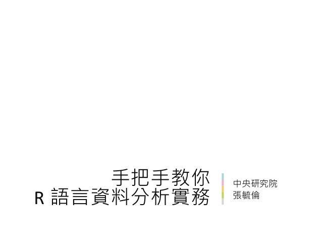 中央研究院 張毓倫 手把手教你 R 語言資料分析實務