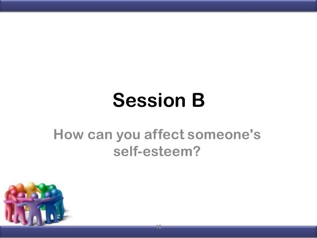 Session B How can you affect someone's self-esteem?  10