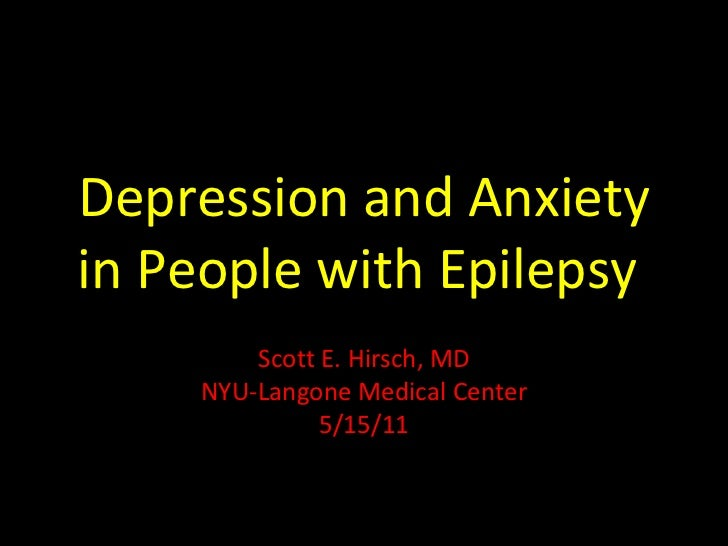 Depression and Anxiety in People with Epilepsy  Scott E. Hirsch, MD NYU-Langone Medical Center 5/15/11