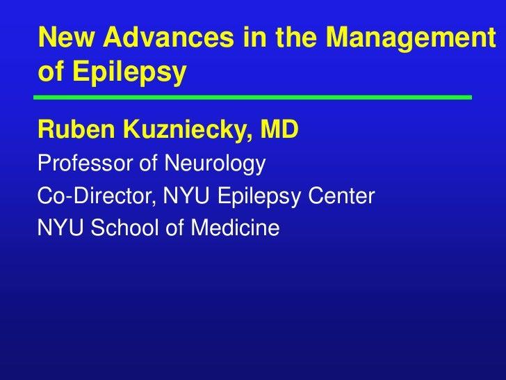 New Advances in the Management of Epilepsy<br />Ruben Kuzniecky, MD<br />Professor of Neurology<br />Co-Director, NYU Epil...
