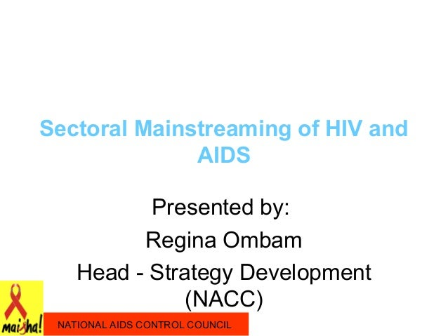 Sectoral Mainstreaming of HIV and              AIDS           Presented by:          Regina Ombam    Head - Strategy Devel...