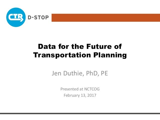 Data for the Future of Transportation Planning Jen Duthie, PhD, PE Presented at NCTCOG February 13, 2017