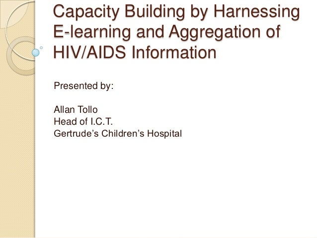 Capacity Building by HarnessingE-learning and Aggregation ofHIV/AIDS InformationPresented by:Allan TolloHead of I.C.T.Gert...