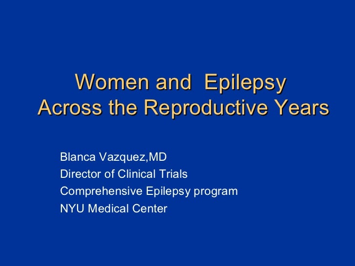 Women and  Epilepsy   Across the Reproductive Years Blanca Vazquez,MD Director of Clinical Trials Comprehensive Epilepsy p...