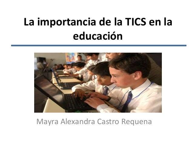 La importancia de la TICS en laeducaciónMayra Alexandra Castro Requena