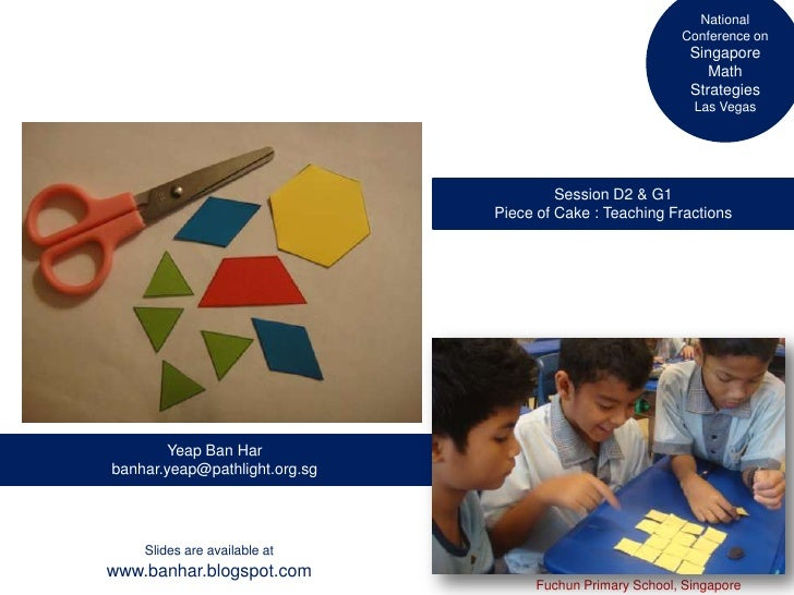 National Conference on Singapore Math Strategies Las Vegas<br />Session D2 & G1<br />Piece of Cake : Teaching Fractions<br...