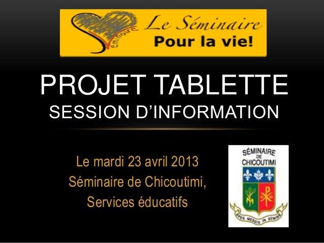 Le mardi 23 avril 2013Séminaire de Chicoutimi,Services éducatifsPROJET TABLETTESESSION D'INFORMATION