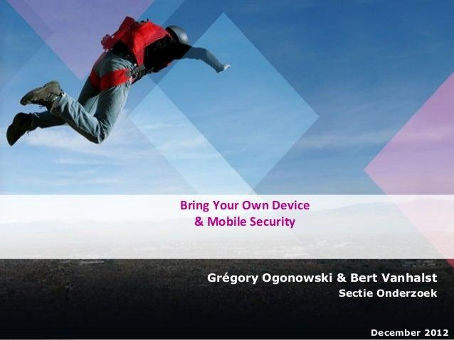 1  Bring Your Own Device & Mobile Security  Grégory Ogonowski & Bert Vanhalst Sectie Onderzoek  December 2012 December 201...