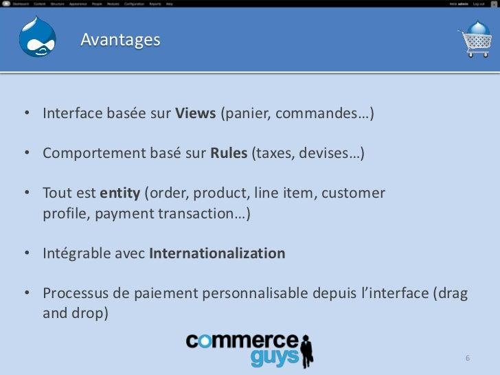 Avantages• Interface basée sur Views (panier, commandes…)• Comportement basé sur Rules (taxes, devises…)• Tout est entity ...