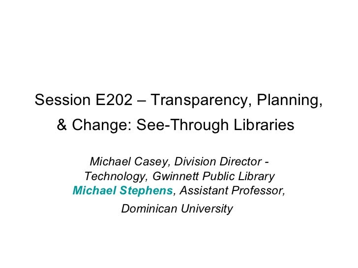 Session E202 – Transparency, Planning,  & Change: See-Through Libraries       Michael Casey, Division Director -     Techn...