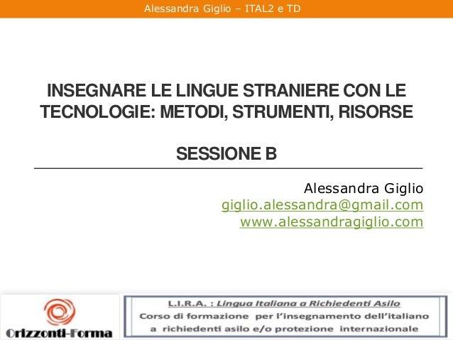 Alessandra Giglio – ITAL2 e TD INSEGNARE LE LINGUE STRANIERE CON LE TECNOLOGIE: METODI, STRUMENTI, RISORSE SESSIONE B Ales...
