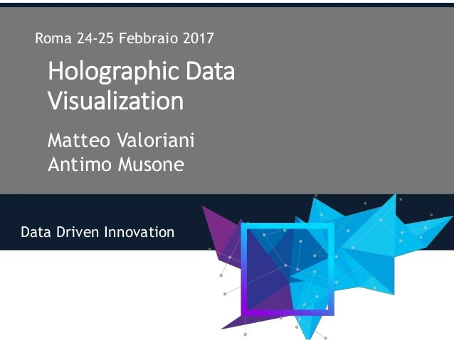 Holographic Data Visualization Matteo Valoriani Antimo Musone Roma 24-25 Febbraio 2017 Data Driven Innovation