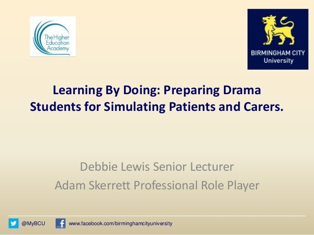 @MyBCU www.facebook.com/birminghamcityuniversity Learning By Doing: Preparing Drama Students for Simulating Patients and C...