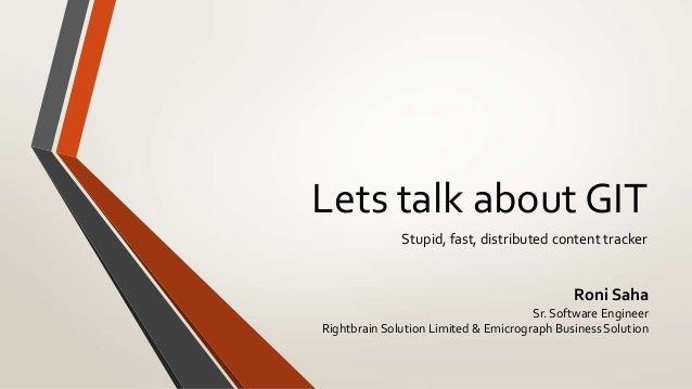Lets talk about GIT              Stupid, fast, distributed content tracker                                             Ron...
