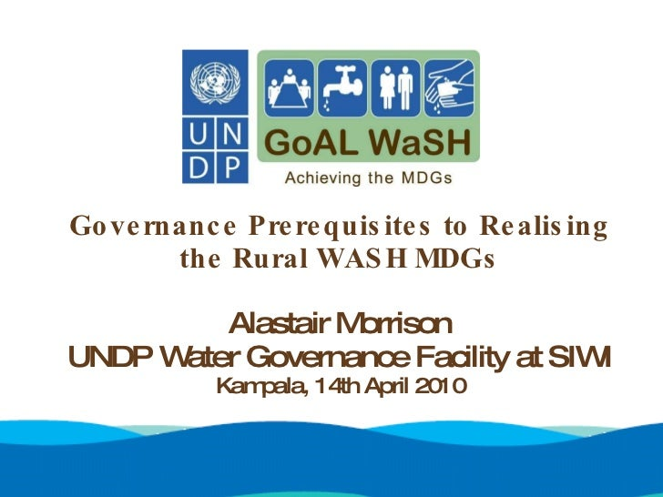 Governance Prerequisites to Realising the Rural WASH MDGs Alastair Morrison UNDP Water Governance Facility at SIWI Kampala...