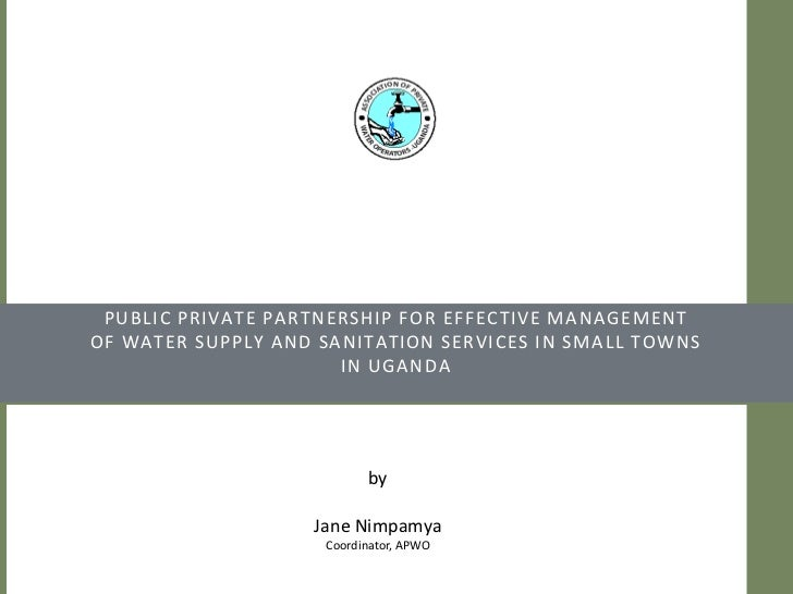Public Private Partnership for effective managementof water supply and sanitation services in small towns in Uganda<br />b...