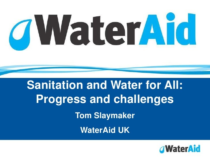 Sanitation and Water for All:  Progress and challenges         Tom Slaymaker          WaterAid UK