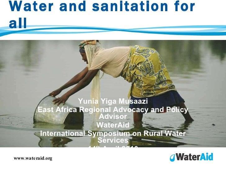 Water and sanitation for all Yunia Yiga Musaazi East Africa Regional Advocacy and Policy Advisor WaterAid International Sy...