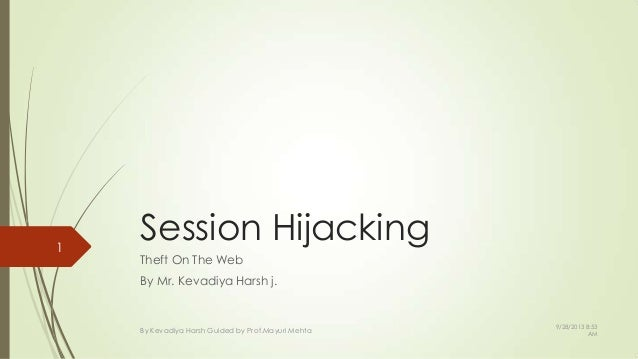 Session Hijacking Theft On The Web By Mr. Kevadiya Harsh j. 1 By Kevadiya Harsh Guided by Prof.Mayuri Mehta 9/28/2013 8:53...