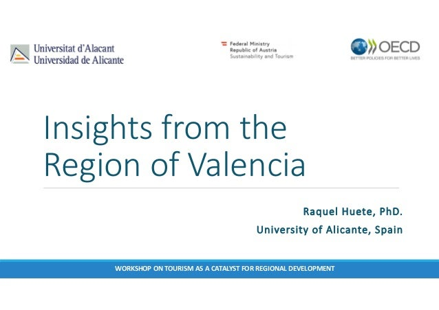 Insights from the Region of Valencia Raquel Huete, PhD. University of Alicante, Spain WORKSHOP ON TOURISM AS A CATALYST FO...