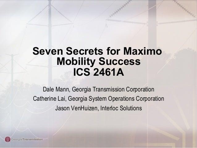 Seven Secrets for Maximo Mobility Success ICS 2461A Dale Mann, Georgia Transmission Corporation Catherine Lai, Georgia Sys...