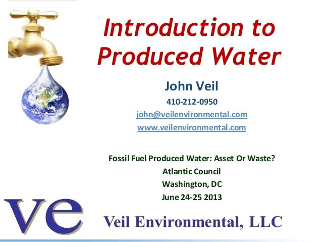 Introduction to Produced Water John Veil 410-212-0950 john@veilenvironmental.com www.veilenvironmental.com Fossil Fuel Pro...