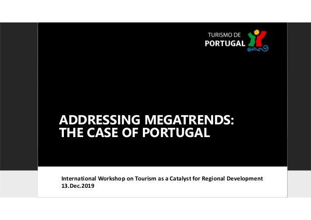 ADDRESSING MEGATRENDS: THE CASE OF PORTUGAL International Workshop on Tourism as a Catalyst for Regional Development 13.De...