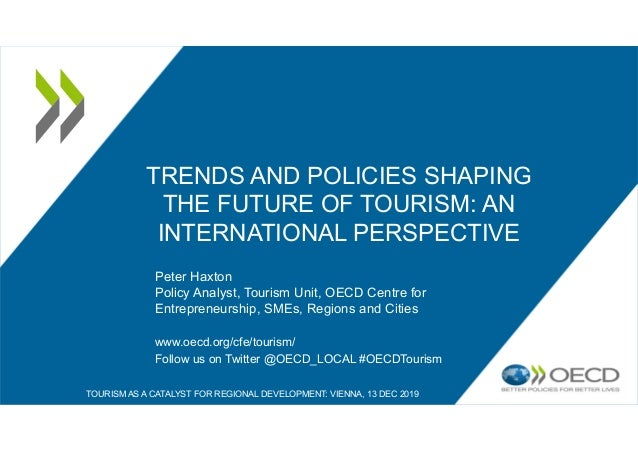 TRENDS AND POLICIES SHAPING THE FUTURE OF TOURISM: AN INTERNATIONAL PERSPECTIVE Peter Haxton Policy Analyst, Tourism Unit,...