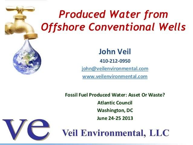 Produced Water from Offshore Conventional Wells John Veil 410-212-0950 john@veilenvironmental.com www.veilenvironmental.co...