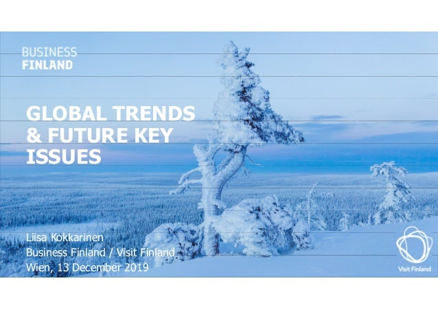 GLOBAL TRENDS & FUTURE KEY ISSUES Liisa Kokkarinen Business Finland / Visit Finland Wien, 13 December 2019