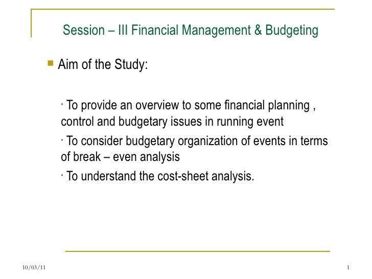 Session – III Financial Management & Budgeting <ul><li>Aim of the Study:  </li></ul><ul><ul><li>To provide an overview to ...