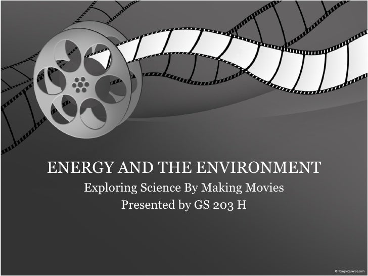 ENERGY AND THE ENVIRONMENT Exploring Science By Making Movies Presented by GS 203 H