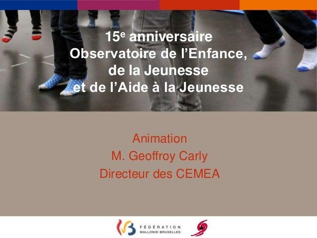 15e anniversaire  Observatoire de l'Enfance,  de la Jeunesse  et de l'Aide à la Jeunesse  Animation  M. Geoffroy Carly  Di...