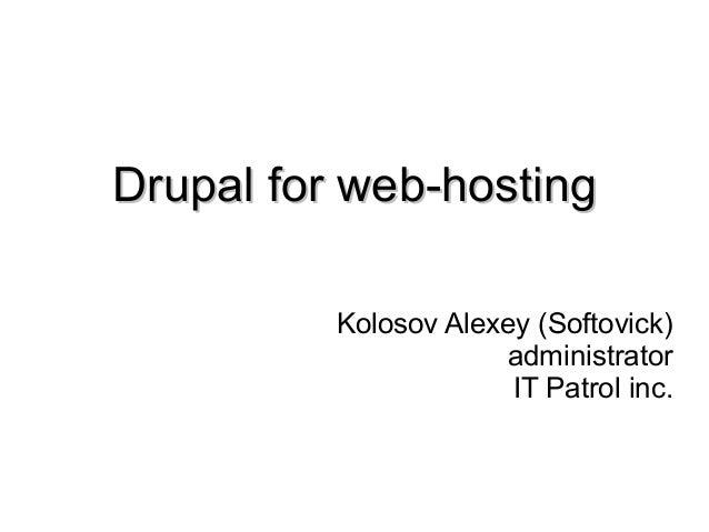 Drupal for web-hostingDrupal for web-hosting Kolosov Alexey (Softovick) administrator IT Patrol inc.