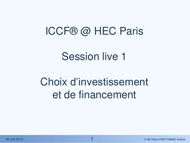 © HEC Paris et FIRST FINANCE Institute26 mai 2015 ICCF® @ HEC Paris Session live 1 Choix d'investissement et de financemen...