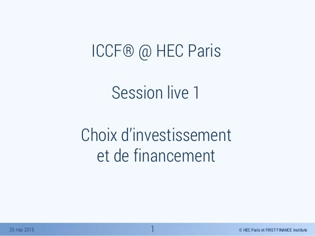 © HEC Paris et FIRST FINANCE Institute26 mai 2015 ICCF® @ HEC Paris Session live 1 Choix d'investissement et de financemen...