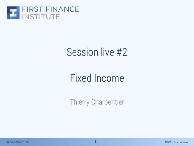 MOOC : Fixed Income24 novembre 2015 11 Session live #2 Fixed Income Thierry Charpentier