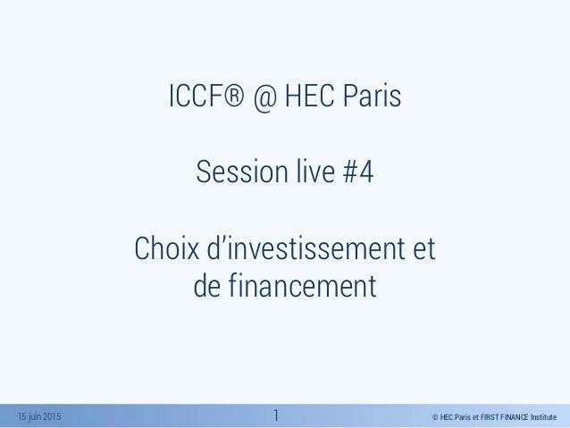 © HEC Paris et FIRST FINANCE Institute15 juin 2015 ICCF® @ HEC Paris Session live #4 Choix d'investissement et de financem...
