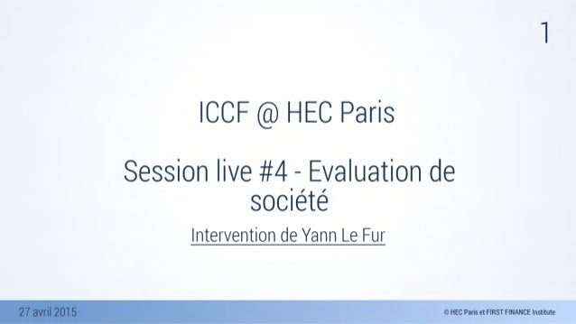 27 avril 2015 1 ICCF @ HEC Paris Session live #4 - Evaluation de société Intervention de Yann Le Fur