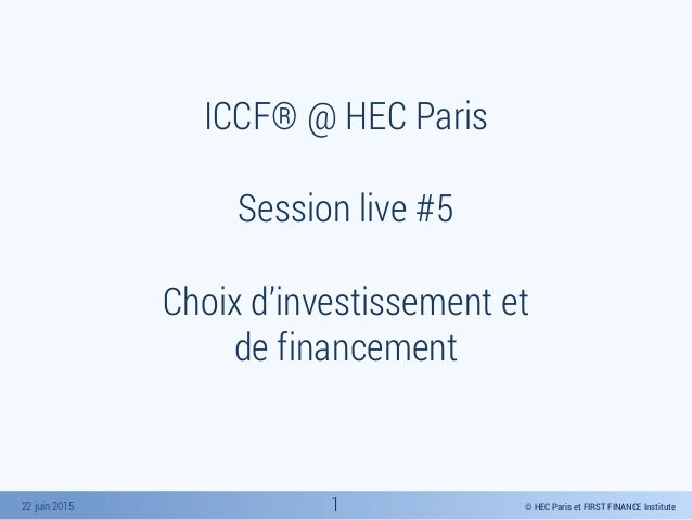 © HEC Paris et FIRST FINANCE Institute22 juin 2015 ICCF® @ HEC Paris Session live #5 Choix d'investissement et de financem...