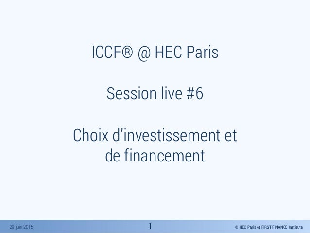 © HEC Paris et FIRST FINANCE Institute29 juin 2015 ICCF® @ HEC Paris Session live #6 Choix d'investissement et de financem...