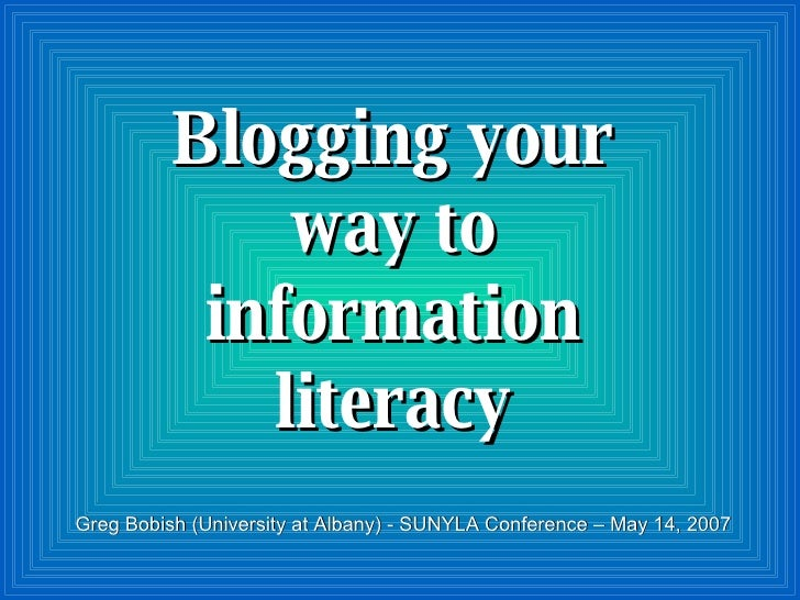 Blogging your way to information literacy Greg Bobish (University at Albany) - SUNYLA Conference – May 14, 2007