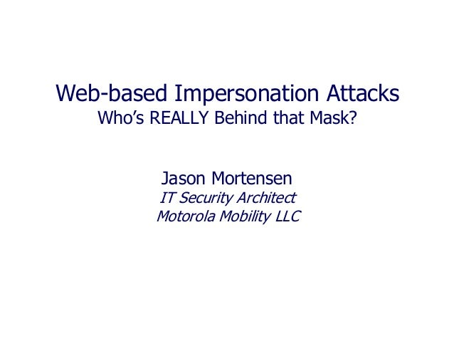 Web-based Impersonation Attacks Who's REALLY Behind that Mask? Jason Mortensen IT Security Architect Motorola Mobility LLC