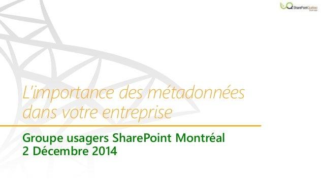 L'importance des métadonnées  dans votre entreprise  Groupe usagers SharePoint Montréal  2 Décembre 2014
