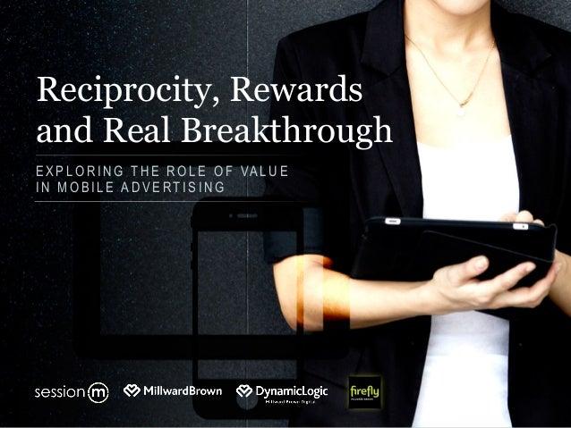 Reciprocity, Rewards and Real Breakthrough E X P L O R I N G T H E R O L E O F VA L U E I N M O B I L E A D V E R T I S I ...