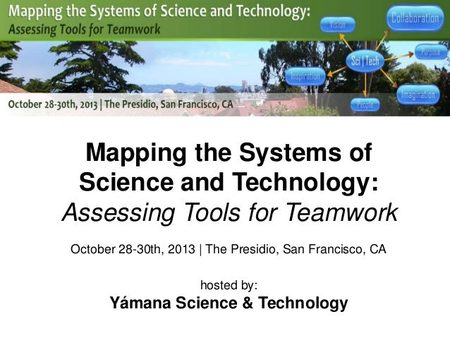 Mapping the Systems of Science and Technology: Assessing Tools for Teamwork October 28-30th, 2013 | The Presidio, San Fran...